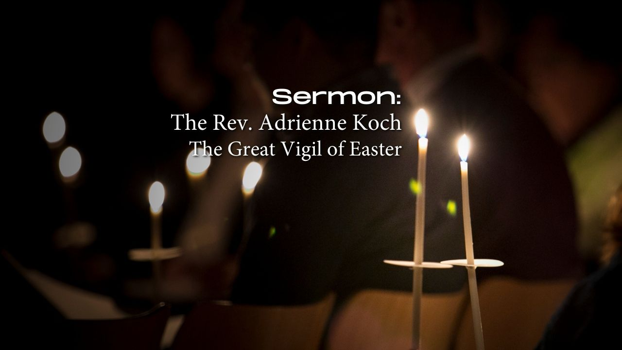 Sermon Podcast: The Great Vigil of Easter